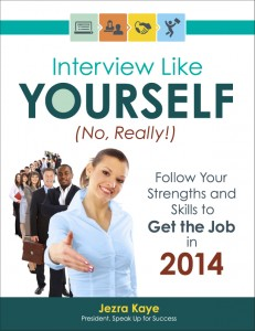 My public speaking clients who are job hunting rely on INTERVIEW LIKE YOURSELF…NO, REALLY!